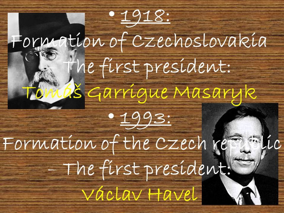 1918: Formation of Czechoslovakia – The first president: Tomáš Garrigue Masaryk 1993: Formation of the Czech republic he first president: Václav Havel