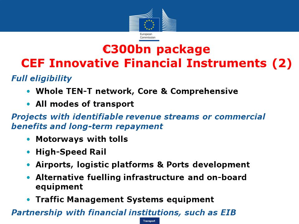 Transport €300bn package CEF Innovative Financial Instruments (2) Full eligibility Whole TEN-T network, Core & Comprehensive All modes of transport Pr