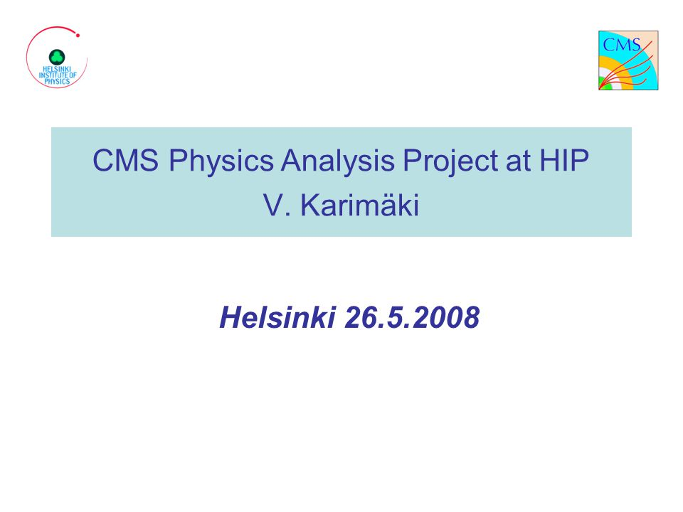 CMS Physics Analysis Project at HIP V. Karimäki Helsinki 26.5.2008