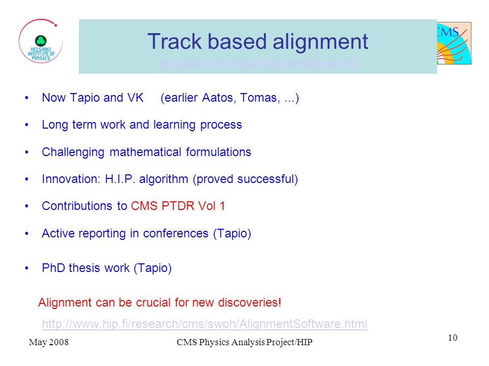 May 2008CMS Physics Analysis Project/HIP 10 Track based alignment http://www.hip.fi/cms/swph/AlignmentSoftware.html http://www.hip.fi/cms/swph/AlignmentSoftware.html Now Tapio and VK (earlier Aatos, Tomas,...) Long term work and learning process Challenging mathematical formulations Innovation: H.I.P.