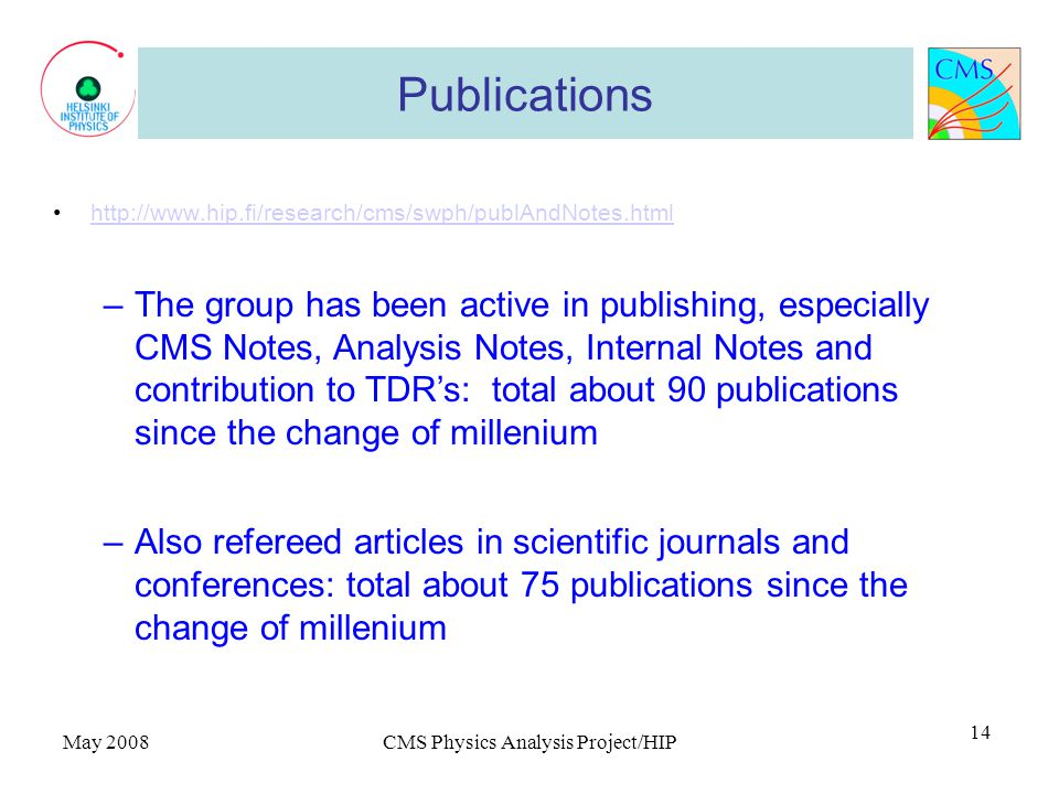 May 2008CMS Physics Analysis Project/HIP 14 Publications http://www.hip.fi/research/cms/swph/publAndNotes.html –The group has been active in publishing, especially CMS Notes, Analysis Notes, Internal Notes and contribution to TDR's: total about 90 publications since the change of millenium –Also refereed articles in scientific journals and conferences: total about 75 publications since the change of millenium