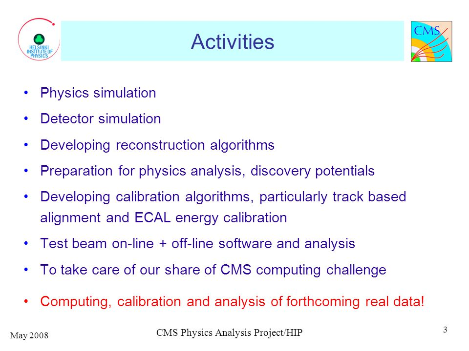 Activities Physics simulation Detector simulation Developing reconstruction algorithms Preparation for physics analysis, discovery potentials Developing calibration algorithms, particularly track based alignment and ECAL energy calibration Test beam on-line + off-line software and analysis To take care of our share of CMS computing challenge Computing, calibration and analysis of forthcoming real data.