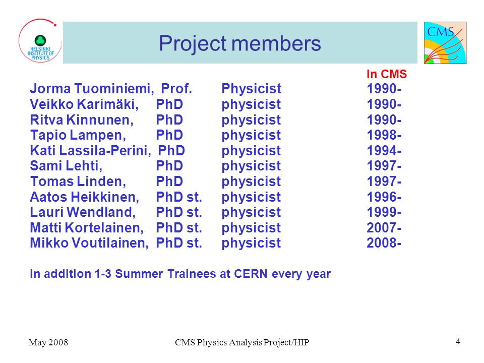 May 2008CMS Physics Analysis Project/HIP 4 Project members In CMS Jorma Tuominiemi, Prof.