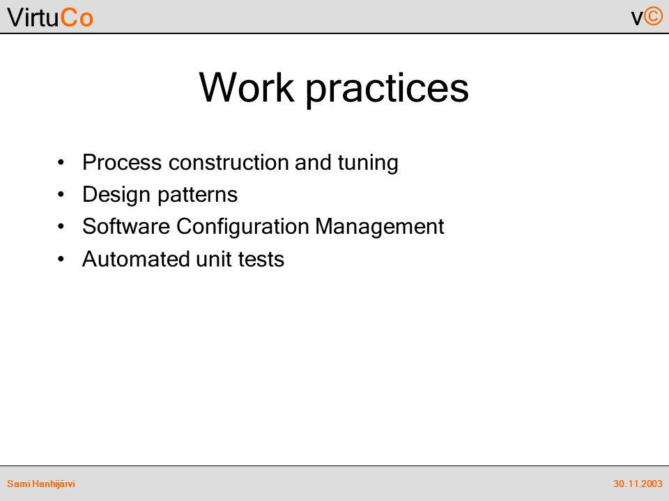 VirtuCo v©v© 30.11.2003Sami Hanhijärvi Work practices Process construction and tuning Design patterns Software Configuration Management Automated unit tests
