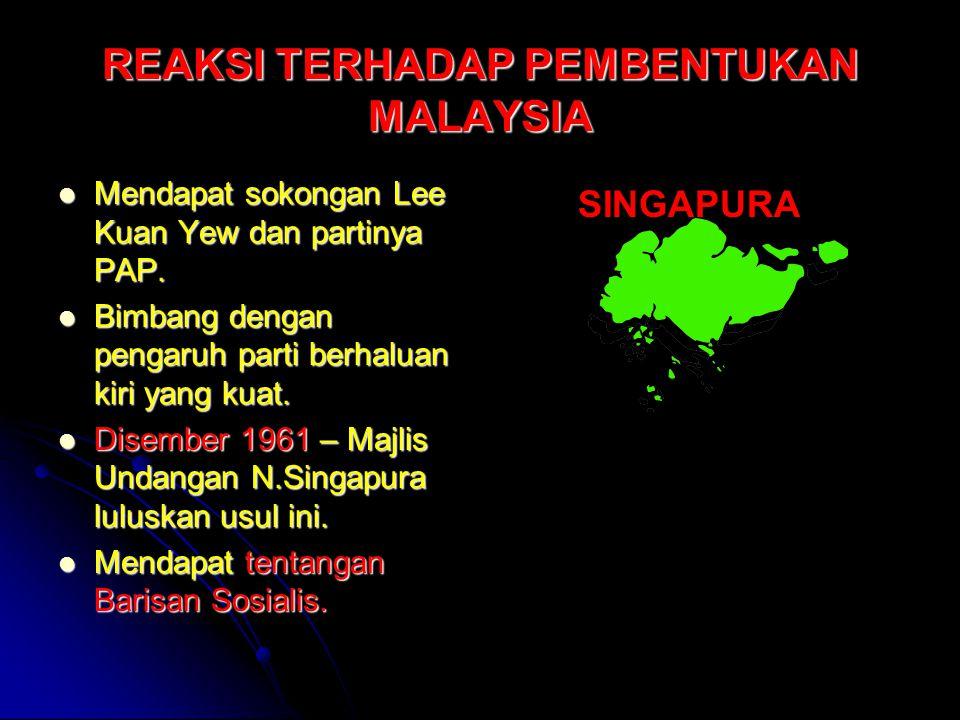 REAKSI TERHADAP PEMBENTUKAN MALAYSIA Mendapat sokongan Lee Kuan Yew dan partinya PAP. Mendapat sokongan Lee Kuan Yew dan partinya PAP. Bimbang dengan