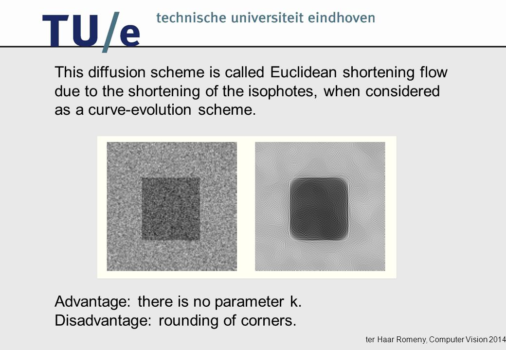 ter Haar Romeny, Computer Vision 2014 This diffusion scheme is called Euclidean shortening flow due to the shortening of the isophotes, when considered as a curve-evolution scheme.