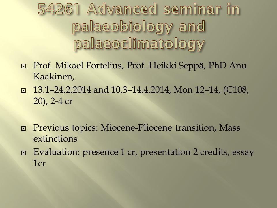 Prof. Mikael Fortelius, Prof. Heikki Seppä, PhD Anu Kaakinen,  13.1–24.2.2014 and 10.3–14.4.2014, Mon 12–14, (C108, 20), 2-4 cr  Previous topics:
