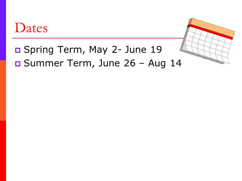Dates  Spring Term, May 2- June 19  Summer Term, June 26 – Aug 14