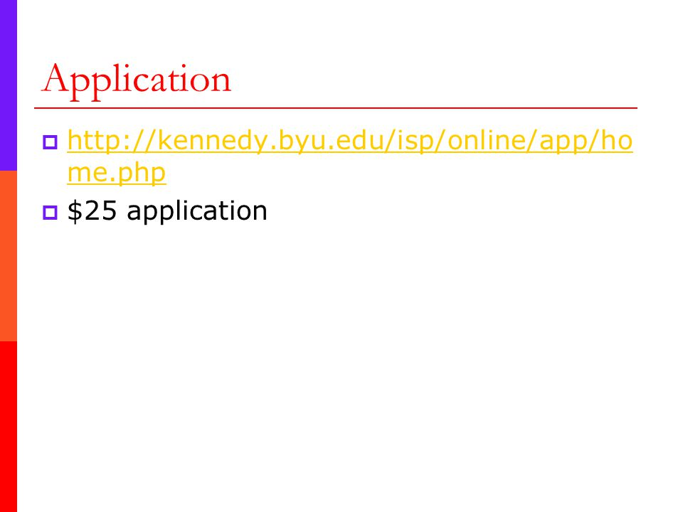 Application  http://kennedy.byu.edu/isp/online/app/ho me.php http://kennedy.byu.edu/isp/online/app/ho me.php  $25 application