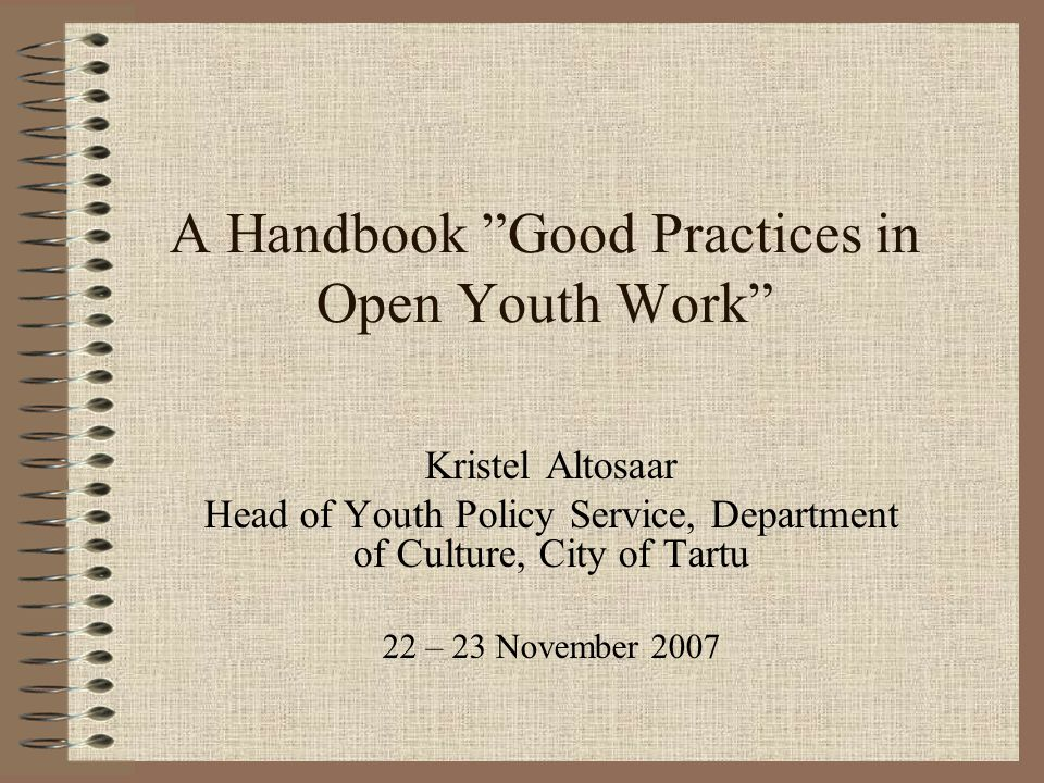 A Handbook Good Practices in Open Youth Work Kristel Altosaar Head of Youth Policy Service, Department of Culture, City of Tartu 22 – 23 November 2007