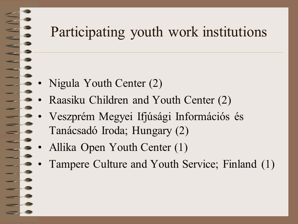 Participating youth work institutions Nigula Youth Center (2) Raasiku Children and Youth Center (2) Veszprém Megyei Ifjúsági Információs és Tanácsadó Iroda; Hungary (2) Allika Open Youth Center (1) Tampere Culture and Youth Service; Finland (1)
