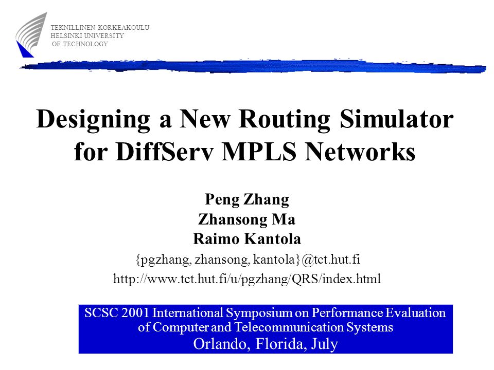Designing a New Routing Simulator for DiffServ MPLS Networks Peng Zhang Zhansong Ma Raimo Kantola {pgzhang, zhansong, kantola}@tct.hut.fi http://www.tct.hut.fi/u/pgzhang/QRS/index.html SCSC 2001 International Symposium on Performance Evaluation of Computer and Telecommunication Systems Orlando, Florida, July TEKNILLINEN KORKEAKOULU HELSINKI UNIVERSITY OF TECHNOLOGY