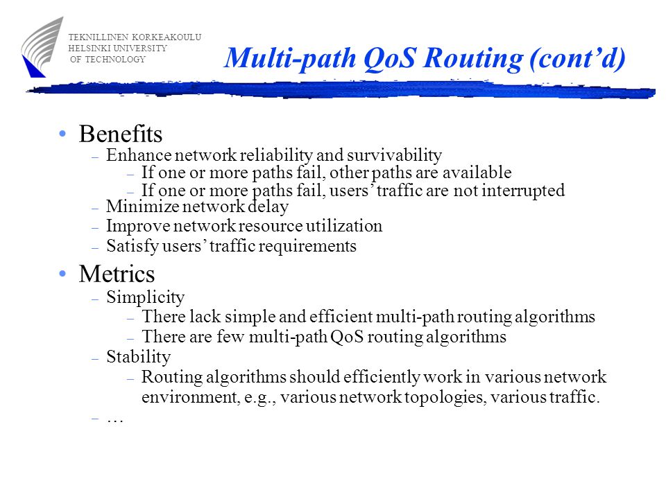 Multi-path QoS Routing (cont'd) TEKNILLINEN KORKEAKOULU HELSINKI UNIVERSITY OF TECHNOLOGY Benefits – Enhance network reliability and survivability – If one or more paths fail, other paths are available – If one or more paths fail, users' traffic are not interrupted – Minimize network delay – Improve network resource utilization – Satisfy users' traffic requirements Metrics – Simplicity – There lack simple and efficient multi-path routing algorithms – There are few multi-path QoS routing algorithms – Stability – Routing algorithms should efficiently work in various network environment, e.g., various network topologies, various traffic.