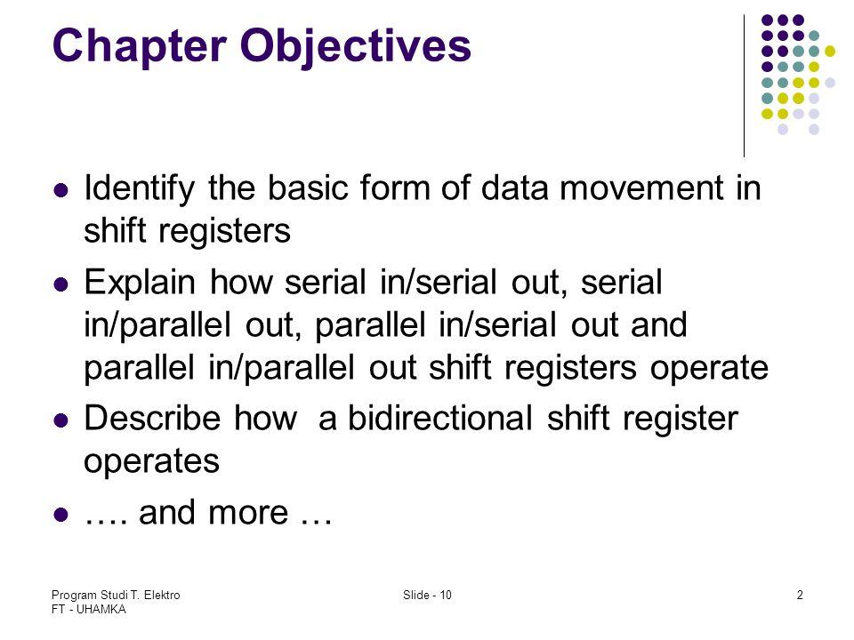 Program Studi T. Elektro FT - UHAMKA Slide - 102 Chapter Objectives Identify the basic form of data movement in shift registers Explain how serial in/