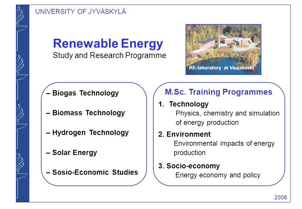 2006 UNIVERSITY OF JYVÄSKYLÄ – Biogas Technology – Biomass Technology – Hydrogen Technology – Solar Energy – Sosio-Economic Studies RE-laboratory at Vaajakoski Renewable Energy Study and Research Programme M.Sc.