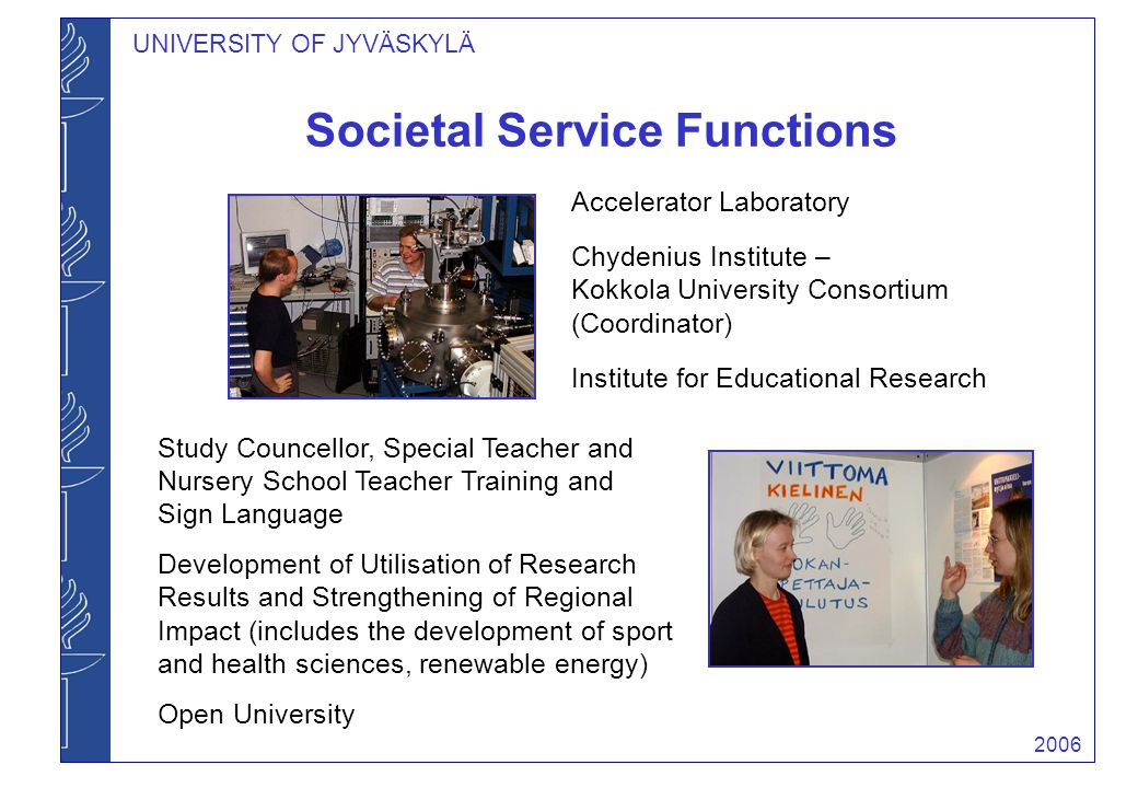 2006 UNIVERSITY OF JYVÄSKYLÄ Societal Service Functions Accelerator Laboratory Chydenius Institute – Kokkola University Consortium (Coordinator) Institute for Educational Research Study Councellor, Special Teacher and Nursery School Teacher Training and Sign Language Development of Utilisation of Research Results and Strengthening of Regional Impact (includes the development of sport and health sciences, renewable energy) Open University