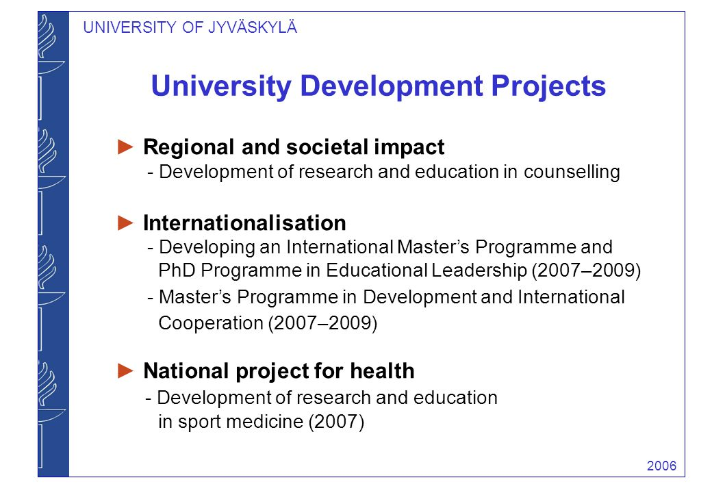 2006 UNIVERSITY OF JYVÄSKYLÄ University Development Projects ► Regional and societal impact - Development of research and education in counselling ► I