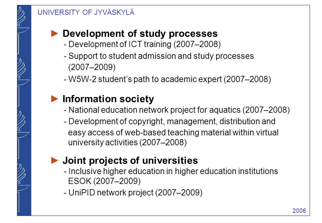 2006 UNIVERSITY OF JYVÄSKYLÄ ► Development of study processes - Development of ICT training (2007–2008) - Support to student admission and study proce