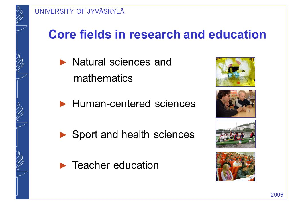 2006 Core fields in research and education UNIVERSITY OF JYVÄSKYLÄ ► Natural sciences and mathematics ► Human-centered sciences ► Sport and health sci