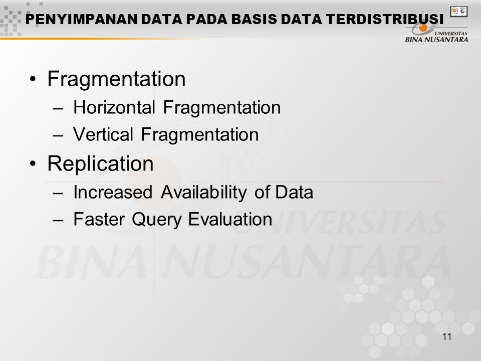 11 PENYIMPANAN DATA PADA BASIS DATA TERDISTRIBUSI Fragmentation – Horizontal Fragmentation – Vertical Fragmentation Replication – Increased Availabili