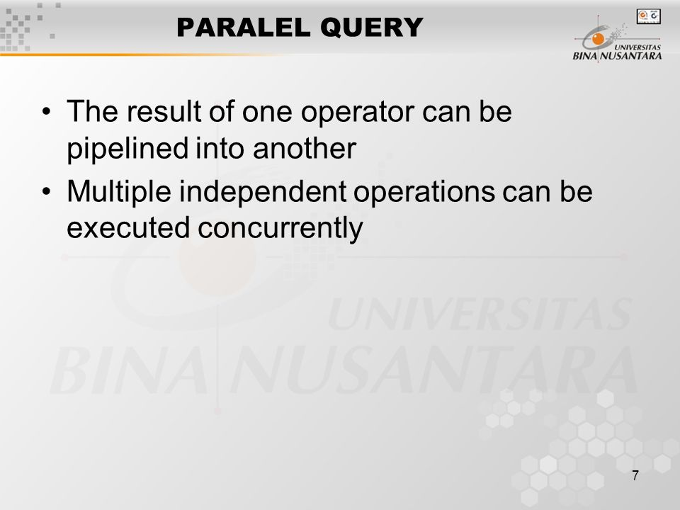 7 PARALEL QUERY The result of one operator can be pipelined into another Multiple independent operations can be executed concurrently