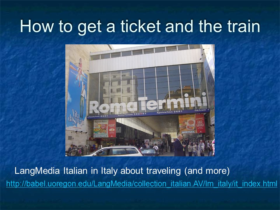 http://babel.uoregon.edu/LangMedia/collection_italian.AV/lm_italy/it_index.html How to get a ticket and the train LangMedia Italian in Italy about traveling (and more)
