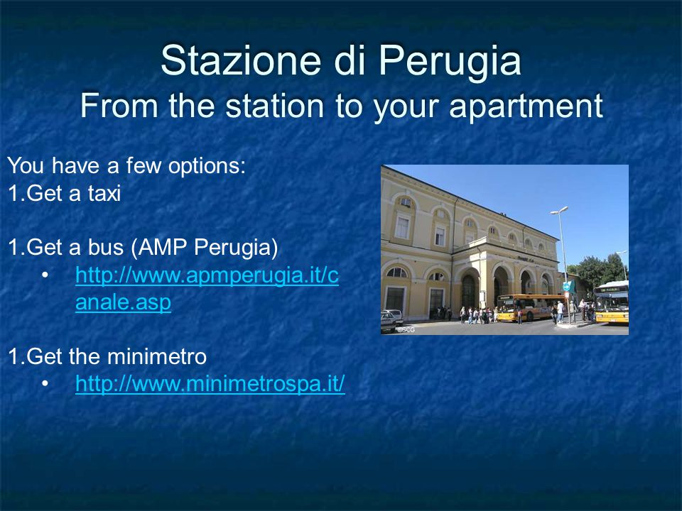Stazione di Perugia From the station to your apartment You have a few options: 1.Get a taxi 1.Get a bus (AMP Perugia) http://www.apmperugia.it/c anale