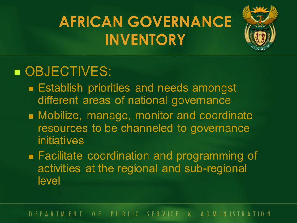 OBJECTIVES: Establish priorities and needs amongst different areas of national governance Mobilize, manage, monitor and coordinate resources to be channeled to governance initiatives Facilitate coordination and programming of activities at the regional and sub-regional level AFRICAN GOVERNANCE INVENTORY