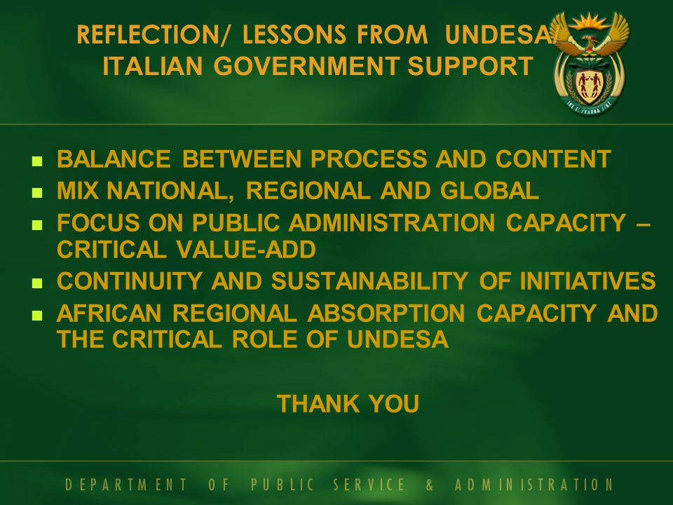 BALANCE BETWEEN PROCESS AND CONTENT MIX NATIONAL, REGIONAL AND GLOBAL FOCUS ON PUBLIC ADMINISTRATION CAPACITY – CRITICAL VALUE-ADD CONTINUITY AND SUSTAINABILITY OF INITIATIVES AFRICAN REGIONAL ABSORPTION CAPACITY AND THE CRITICAL ROLE OF UNDESA THANK YOU REFLECTION/ LESSONS FROM U NDESA/ ITALIAN GOVERNMENT SUPPORT