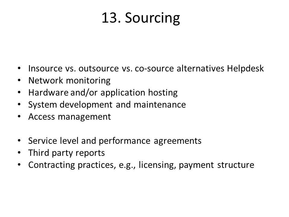 13. Sourcing Insource vs. outsource vs. co-source alternatives Helpdesk Network monitoring Hardware and/or application hosting System development and