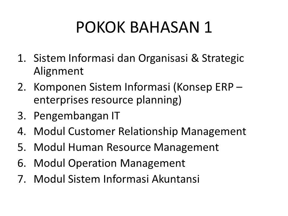 POKOK BAHASAN 1 1.Sistem Informasi dan Organisasi & Strategic Alignment 2.Komponen Sistem Informasi (Konsep ERP – enterprises resource planning) 3.Pen