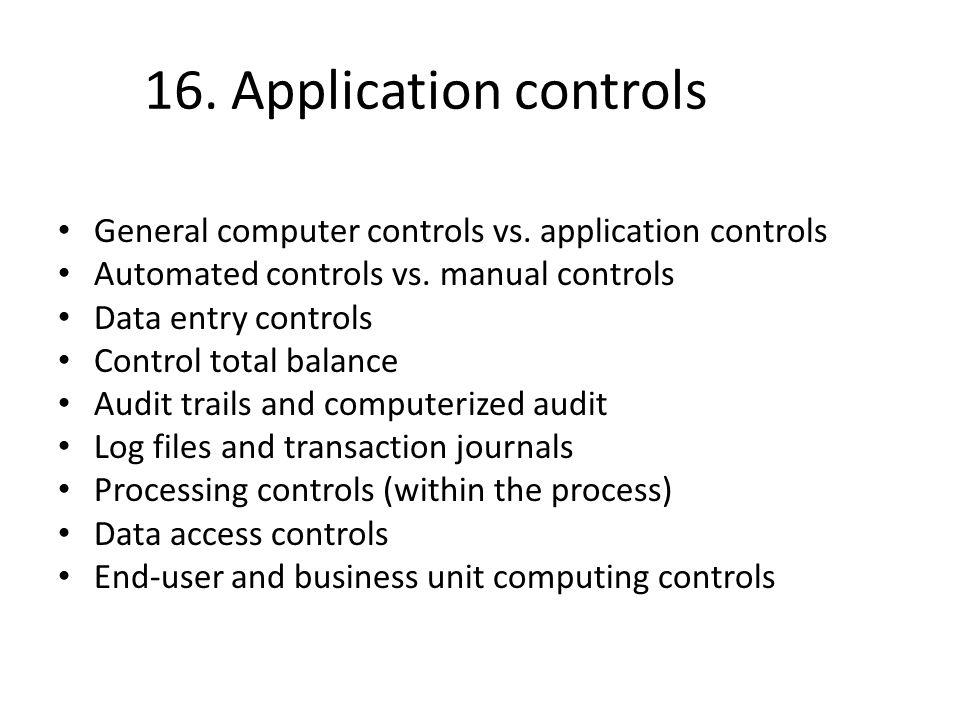 16. Application controls General computer controls vs. application controls Automated controls vs. manual controls Data entry controls Control total b