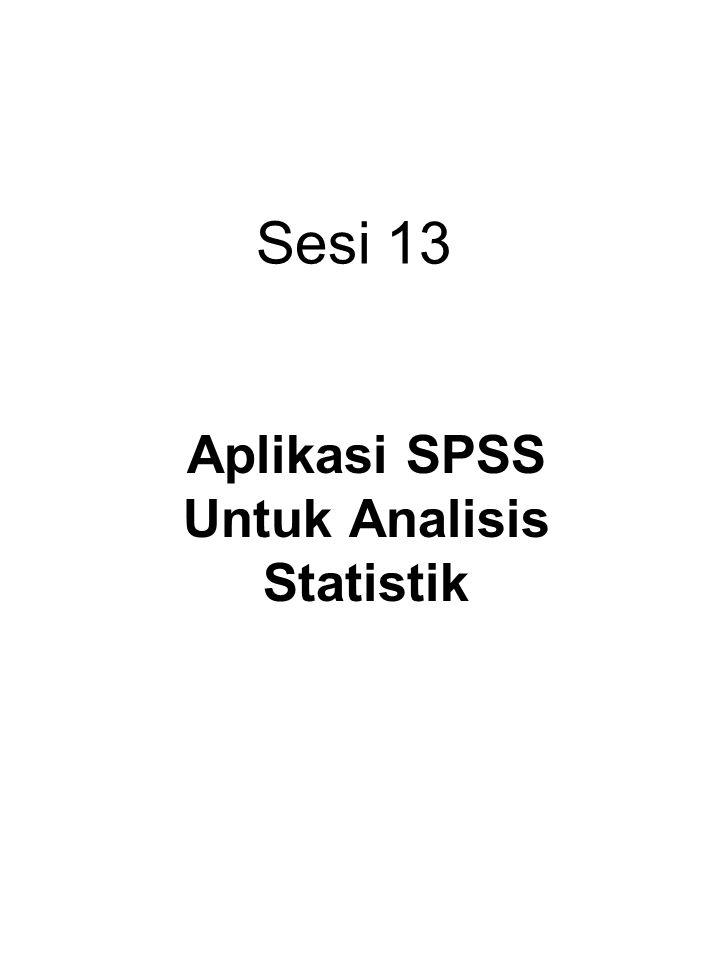 Sesi 13 Aplikasi SPSS Untuk Analisis Statistik