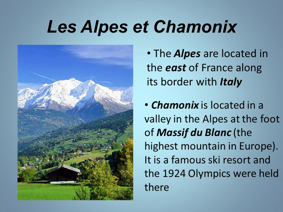 Les Alpes et Chamonix The Alpes are located in the east of France along its border with Italy Chamonix is located in a valley in the Alpes at the foot