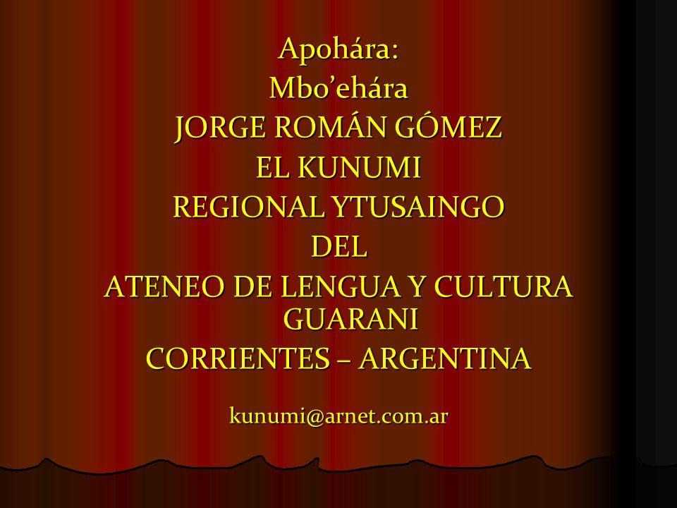 Apohára:Mbo'ehára JORGE ROMÁN GÓMEZ EL KUNUMI REGIONAL YTUSAINGO DEL ATENEO DE LENGUA Y CULTURA GUARANI CORRIENTES – ARGENTINA kunumi@arnet.com.ar