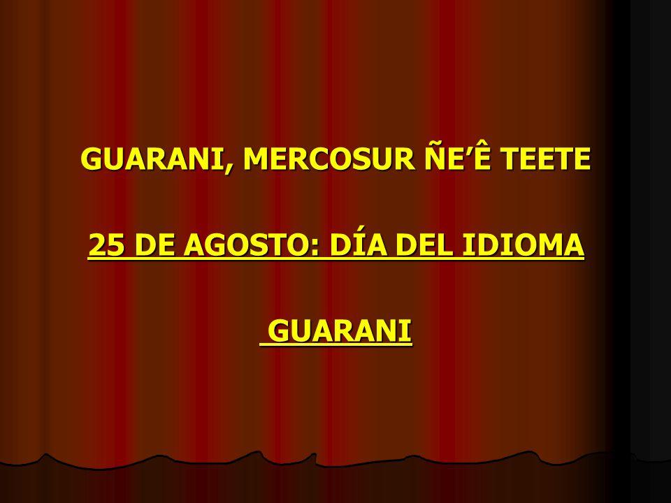 GUARANI, MERCOSUR ÑE'Ê TEETE 25 DE AGOSTO: DÍA DEL IDIOMA GUARANI GUARANI