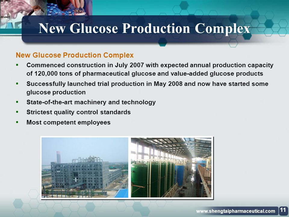 www.shengtaipharmaceutical.com Existing Glucose Production Facilities 10 Existing Glucose Production Facilities  Annual production capacity was 60,000 tons before October 2006  Whatever we produced was insufficient to meet the strong market demand  Since October 2006 we have been upgrading their capacities; expected to reach 90,000 tons per year by 2008