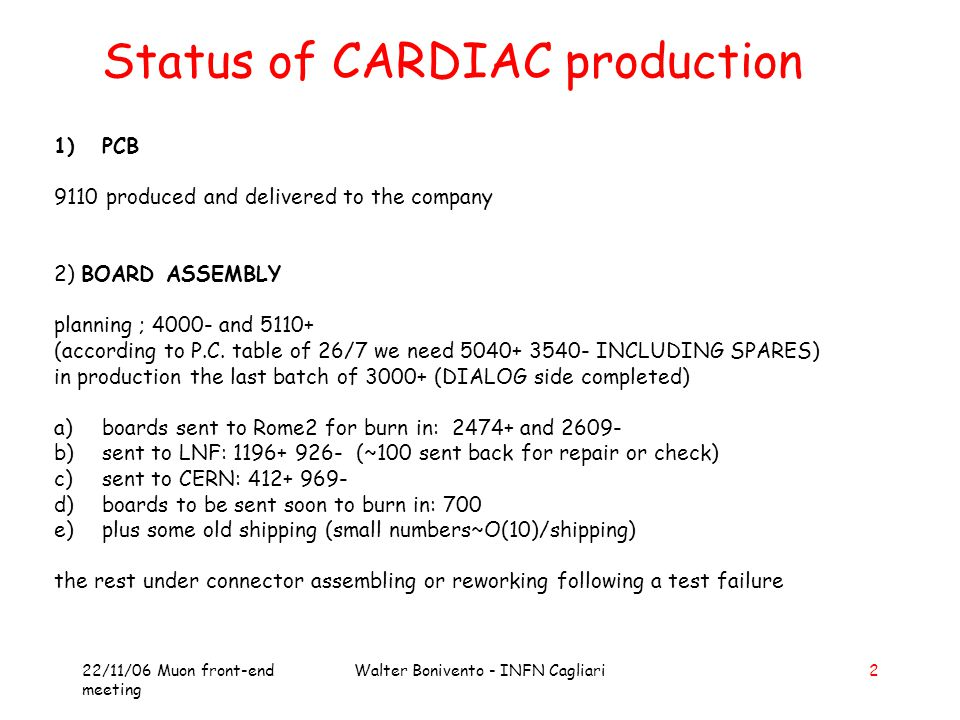 22/11/06 Muon front-end meeting Walter Bonivento - INFN Cagliari2 Status of CARDIAC production 1)PCB 9110 produced and delivered to the company 2) BOARD ASSEMBLY planning ; 4000- and 5110+ (according to P.C.