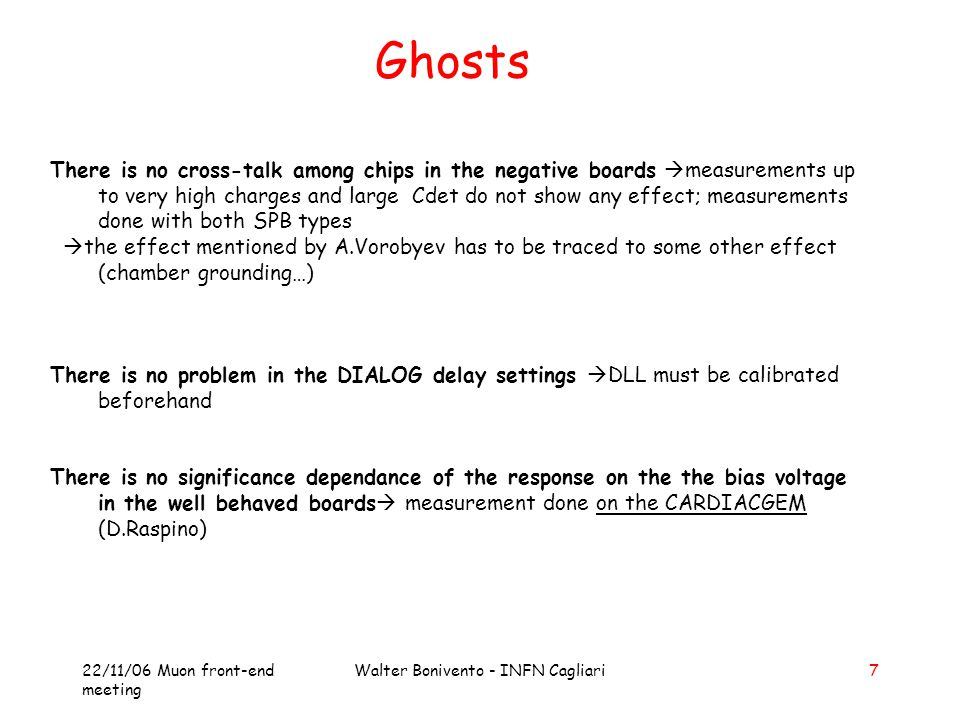 22/11/06 Muon front-end meeting Walter Bonivento - INFN Cagliari7 Ghosts There is no cross-talk among chips in the negative boards  measurements up to very high charges and large Cdet do not show any effect; measurements done with both SPB types  the effect mentioned by A.Vorobyev has to be traced to some other effect (chamber grounding…) There is no problem in the DIALOG delay settings  DLL must be calibrated beforehand There is no significance dependance of the response on the the bias voltage in the well behaved boards  measurement done on the CARDIACGEM (D.Raspino)