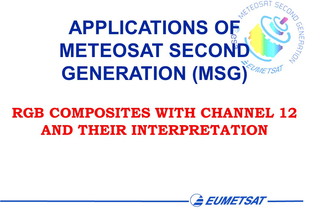 APPLICATIONS OF METEOSAT SECOND GENERATION (MSG) RGB COMPOSITES WITH CHANNEL 12 AND THEIR INTERPRETATION