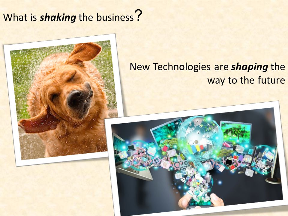 What is shaking the business ? New Technologies are shaping the way to the future