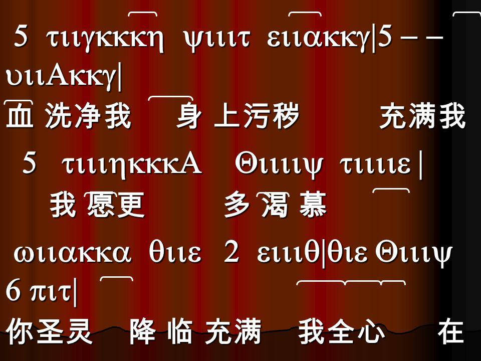 5 tiigkkkh yiiit eiiakkg|5 - - uiiAkkg| 5 tiigkkkh yiiit eiiakkg|5 - - uiiAkkg| 血 洗净我 身 上污秽 充满我 5 tiiihkkkA Qiiiiy tiiiie | 5 tiiihkkkA Qiiiiy tiiiie | 我 愿更 多 渴 慕 我 愿更 多 渴 慕 wiiakka qiie 2 eiiiq|qie Qiiiy 6 pit| wiiakka qiie 2 eiiiq|qie Qiiiy 6 pit| 你圣灵 降 临 充满 我全心 在 eiiiakkka qiiit 1 Uiiiiw | wiiiq 1 - -\ eiiiakkka qiiit 1 Uiiiiw | wiiiq 1 - -\ 你 光 中 我 得 洁 净。