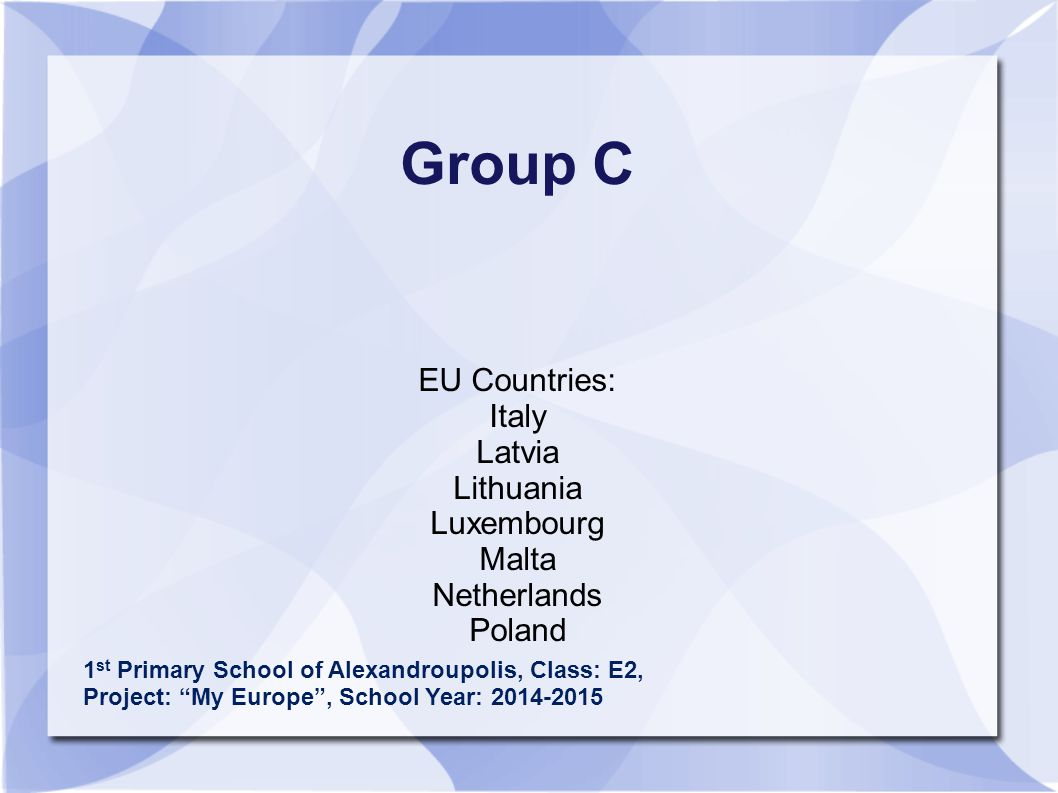 Group C EU Countries: Italy Latvia Lithuania Luxembourg Malta Netherlands Poland 1 st Primary School of Alexandroupolis, Class: E2, Project: My Europe , School Year: 2014-2015