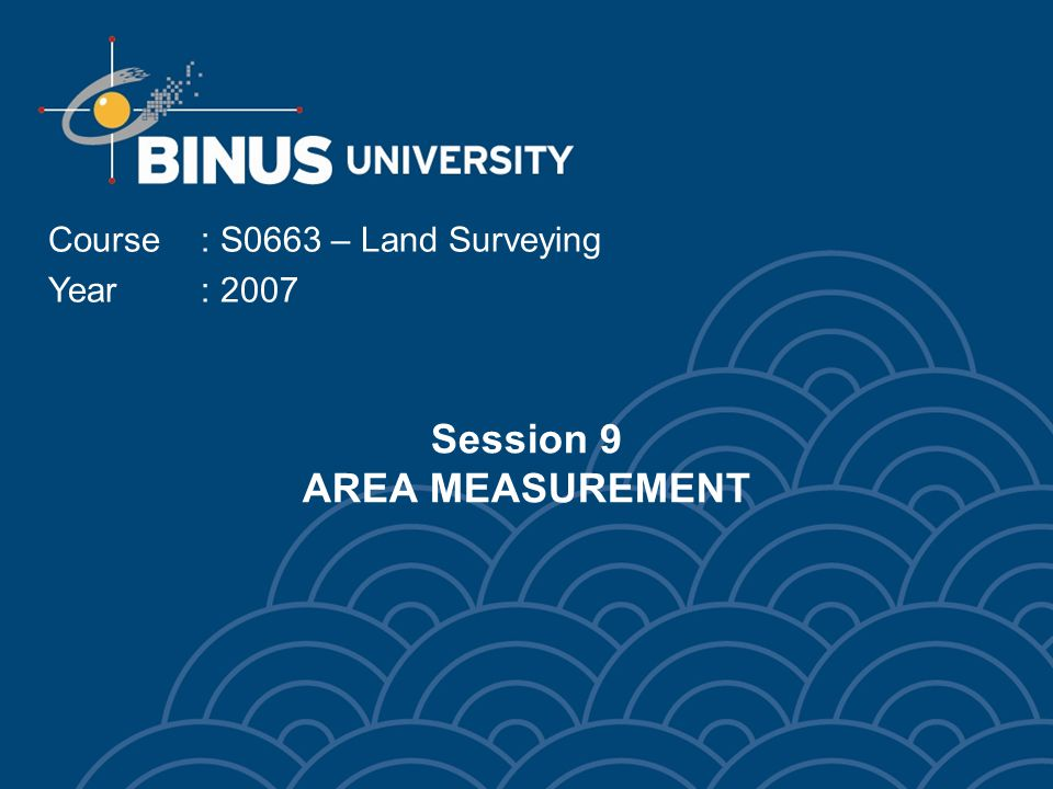 Session 9 AREA MEASUREMENT Course: S0663 – Land Surveying Year: 2007