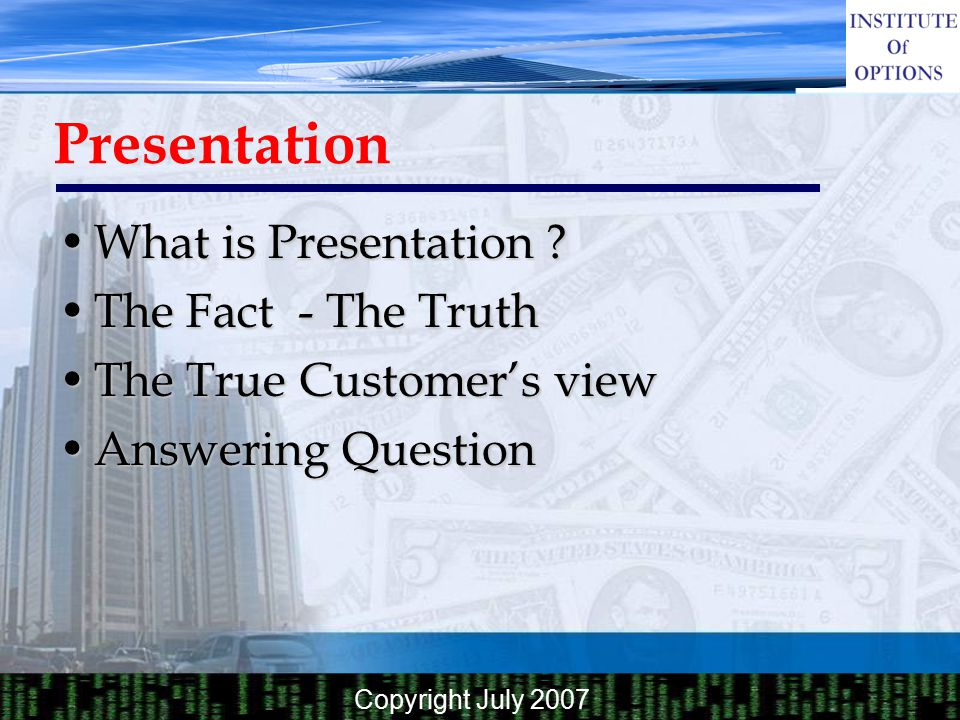 Copyright July 2007 Presentation What is Presentation ? The Fact - The Truth The True Customer's view Answering Question