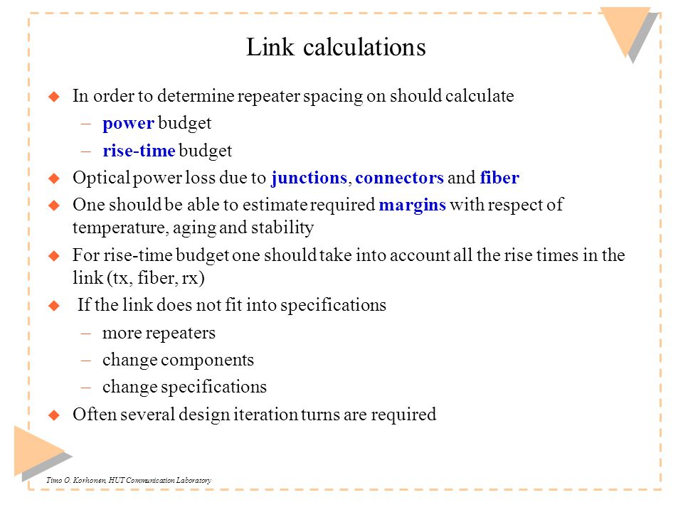 Timo O. Korhonen, HUT Communication Laboratory Link calculations u In order to determine repeater spacing on should calculate –power budget –rise-time