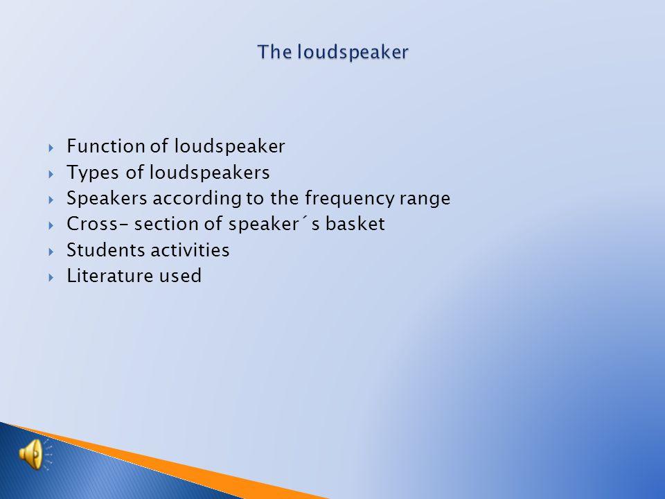 Function of loudspeaker  Types of loudspeakers  Speakers according to the frequency range  Cross- section of speaker´s basket  Students activities  Literature used