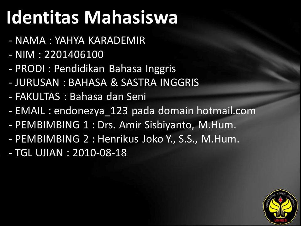 Identitas Mahasiswa - NAMA : YAHYA KARADEMIR - NIM : 2201406100 - PRODI : Pendidikan Bahasa Inggris - JURUSAN : BAHASA & SASTRA INGGRIS - FAKULTAS : Bahasa dan Seni - EMAIL : endonezya_123 pada domain hotmail.com - PEMBIMBING 1 : Drs.