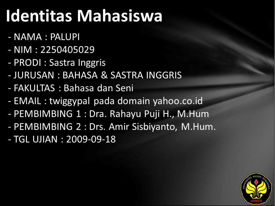 Identitas Mahasiswa - NAMA : PALUPI - NIM : 2250405029 - PRODI : Sastra Inggris - JURUSAN : BAHASA & SASTRA INGGRIS - FAKULTAS : Bahasa dan Seni - EMAIL : twiggypal pada domain yahoo.co.id - PEMBIMBING 1 : Dra.