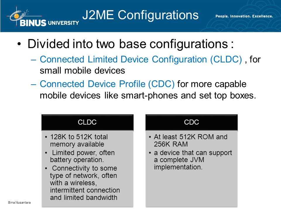 J2ME Configurations Divided into two base configurations : –Connected Limited Device Configuration (CLDC), for small mobile devices –Connected Device Profile (CDC) for more capable mobile devices like smart-phones and set top boxes.